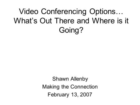 Video Conferencing Options… What's Out There and Where is it Going? Shawn Allenby Making the Connection February 13, 2007.