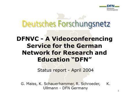 "1 DFNVC - A Videoconferencing Service for the German Network for Research and Education ""DFN"" G. Maiss, K. Schauerhammer, R. Schroeder, K. Ullmann - DFN."