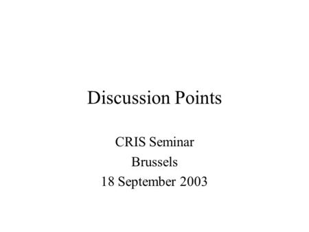 Discussion Points CRIS Seminar Brussels 18 September 2003.