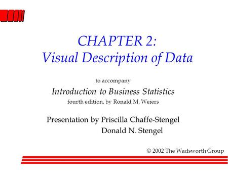 CHAPTER 2: Visual Description of Data to accompany Introduction to Business Statistics fourth edition, by Ronald M. Weiers Presentation by Priscilla Chaffe-Stengel.