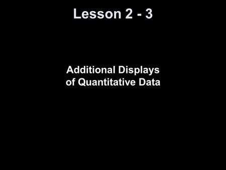 Lesson 2 - 3 Additional Displays of Quantitative Data.
