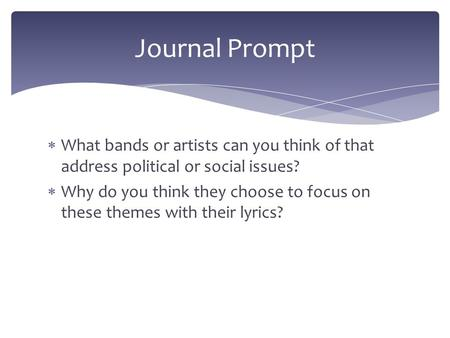  What bands or artists can you think of that address political or social issues?  Why do you think they choose to focus on these themes with their lyrics?