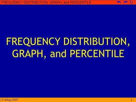 © aSup-2007 FREQUENCY DISTRIBUTION, GRAPH, and PERCENTILE   1.