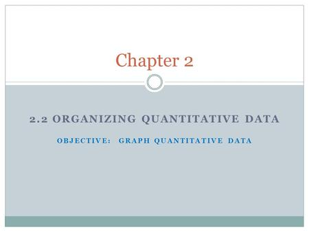 2.2 ORGANIZING QUANTITATIVE DATA OBJECTIVE: GRAPH QUANTITATIVE DATA Chapter 2.