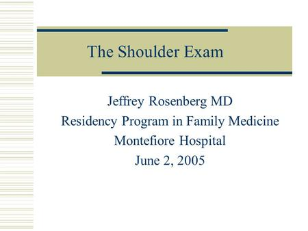 The Shoulder Exam Jeffrey Rosenberg MD Residency Program in Family Medicine Montefiore Hospital June 2, 2005.