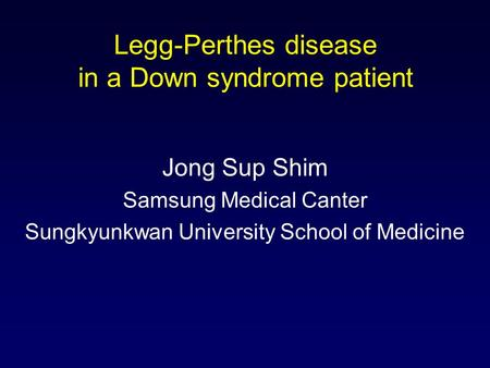 Legg-Perthes disease in a Down syndrome patient Jong Sup Shim Samsung Medical Canter Sungkyunkwan University School of Medicine.