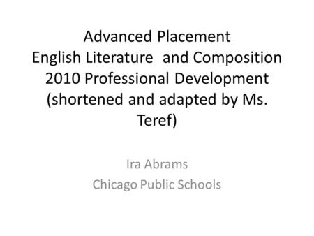 Advanced Placement English Literature and Composition 2010 Professional Development (shortened and adapted by Ms. Teref) Ira Abrams Chicago Public Schools.
