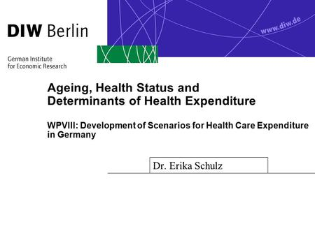Ageing, Health Status and Determinants of Health Expenditure WPVIII: Development of Scenarios for Health Care Expenditure in Germany Dr. Erika Schulz.