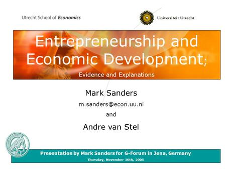 Entrepreneurship and Economic Development ; Evidence and Explanations Mark Sanders and Andre van Stel Presentation by Mark Sanders.
