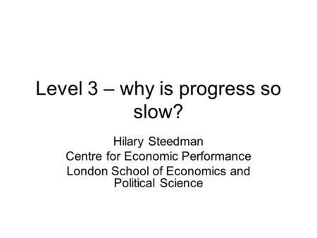Level 3 – why is progress so slow? Hilary Steedman Centre for Economic Performance London School of Economics and Political Science.
