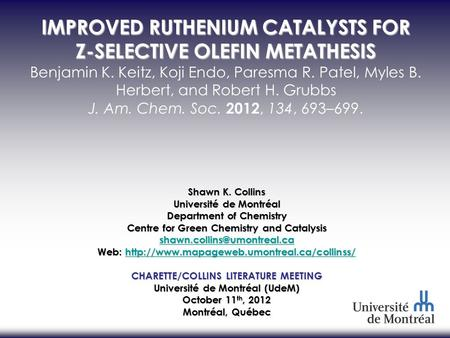 IMPROVED RUTHENIUM CATALYSTS FOR Z-SELECTIVE OLEFIN METATHESIS Benjamin K. Keitz, Koji Endo, Paresma R. Patel, Myles B. Herbert, and Robert H. Grubbs J.