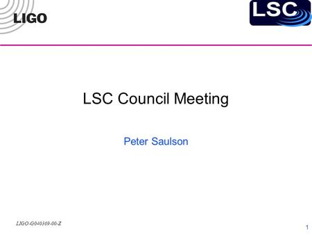 LIGO-G040369-00-Z 1 LSC Council Meeting Peter Saulson.