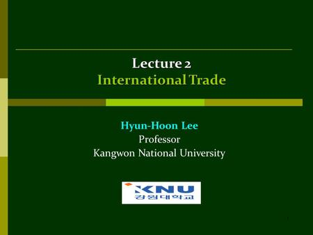 1 Lecture 2 International Trade Hyun-Hoon Lee Professor Kangwon National University.