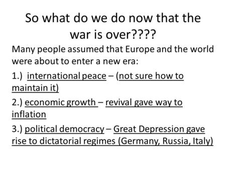 So what do we do now that the war is over???? Many people assumed that Europe and the world were about to enter a new era: 1.) international peace – (not.