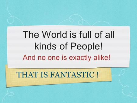 The World is full of all kinds of People! And no one is exactly alike! THAT IS FANTASTIC !