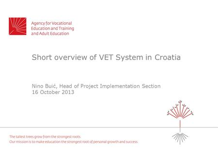 Short overview of VET System in Croatia Nino Buić, Head of Project Implementation Section 16 October 2013.