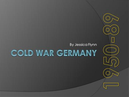 By Jessica Flynn 1950-89 Cold War Germany.
