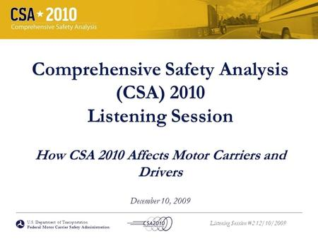 U.S. Department of Transportation Federal Motor Carrier Safety Administration Listening Session #2 12/10/2009 Comprehensive Safety Analysis (CSA) 2010.