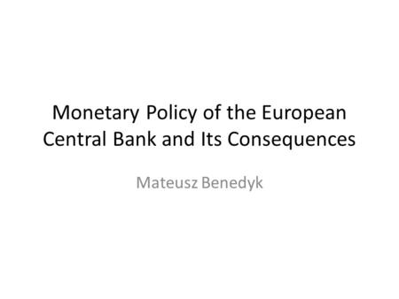 Monetary Policy of the European Central Bank and Its Consequences Mateusz Benedyk.