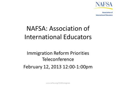 NAFSA: Association of International Educators Immigration Reform Priorities Teleconference February 12, 2013 12:00-1:00pm www.nafsa.org/113thcongress.
