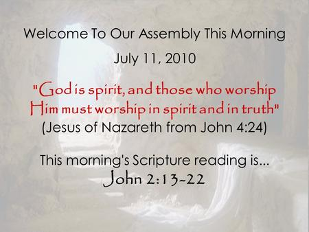 Welcome To Our Assembly This Morning July 11, 2010 God is spirit, and those who worship Him must worship in spirit and in truth (Jesus of Nazareth from.