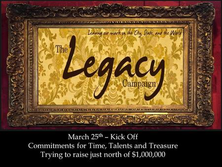 March 25 th – Kick Off Commitments for Time, Talents and Treasure Trying to raise just north of $1,000,000.