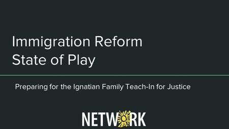Immigration Reform State of Play Preparing for the Ignatian Family Teach-In for Justice.