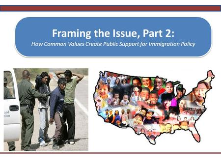 Framing the Issue, Part 2: How Common Values Create Public Support for Immigration Policy Framing the Issue, Part 2: How Common Values Create Public Support.