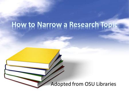 Adopted from OSU Libraries. How to Narrow a Research Topic When your research topic is too broad, ask these questions: Who? What? When? Where? Why?