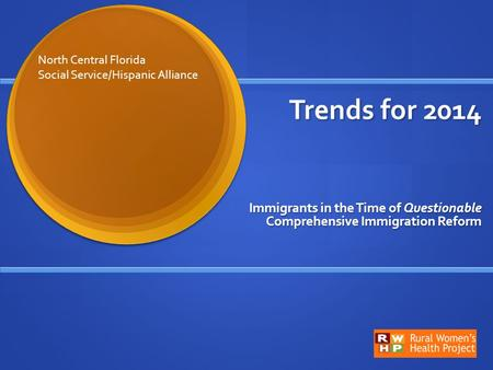 Trends for 2014 Trends for 2014 Immigrants in the Time of Questionable Comprehensive Immigration Reform North Central Florida Social Service/Hispanic Alliance.