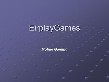 EirplayGames Mobile Gaming. Presentation A bit about us Casual gaming: games for non-gamers Wireless gaming: downloadable games Working on wireless.