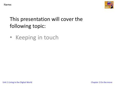 Unit 1 Living in the Digital WorldChapter 2 On the move This presentation will cover the following topic: Keeping in touch Name: