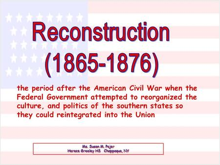 Ms. Susan M. Pojer Horace Greeley HS Chappaqua, NY the period after the American Civil War when the Federal Government attempted to reorganized the culture,