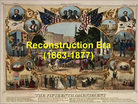 "Reconstruction Era (1863-1877). President Lincoln's 10% Plan * Replace majority rule with ""loyal rule"" in the South. * He didn't consult Congress regarding."