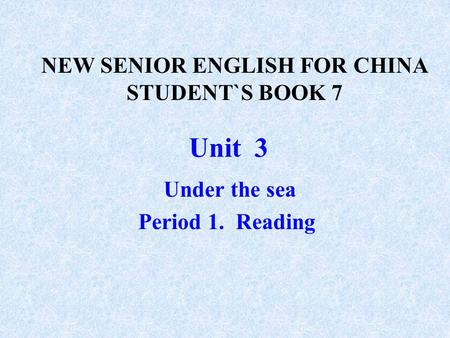 Unit 3 Under the sea Period 1. Reading NEW SENIOR ENGLISH FOR CHINA STUDENT`S BOOK 7.