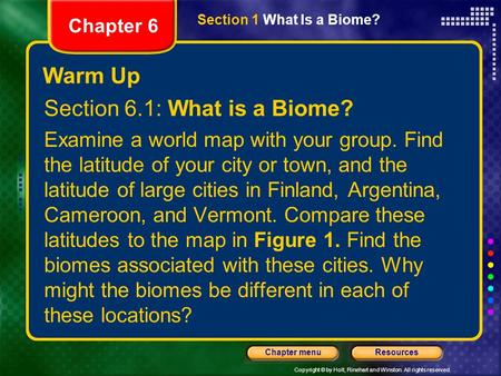 Copyright © by Holt, Rinehart and Winston. All rights reserved. ResourcesChapter menu Warm Up Section 6.1: What is a Biome? Examine a world map with your.