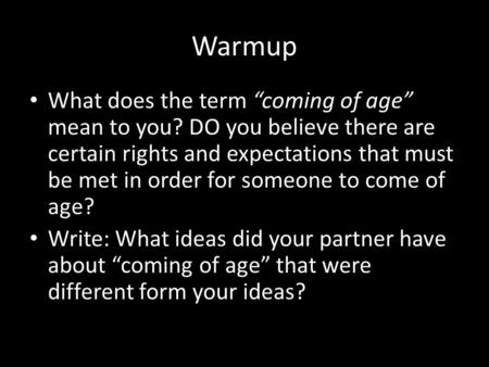 "Warmup What does the term ""coming of age"" mean to you? DO you believe there are certain rights and expectations that must be met in order for someone to."