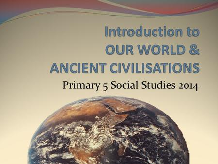 Primary 5 Social Studies 2014. WELCOME TO ADVENTURE! THIS YEAR, WE WILL TRAVEL BACK IN TIME TO UNLOCK THE MYSTERIES OF THE PAST… …AND DISCOVER HOW THEY.