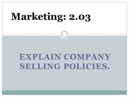 EXPLAIN COMPANY SELLING POLICIES. Marketing: 2.03.