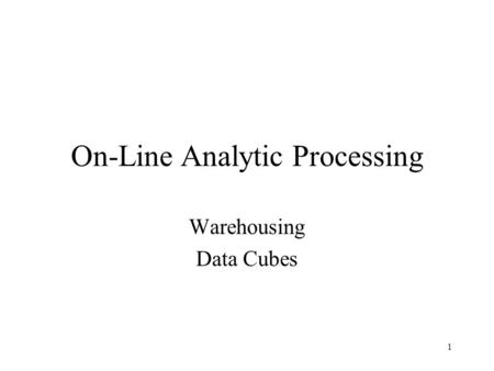 1 On-Line Analytic Processing Warehousing Data Cubes.