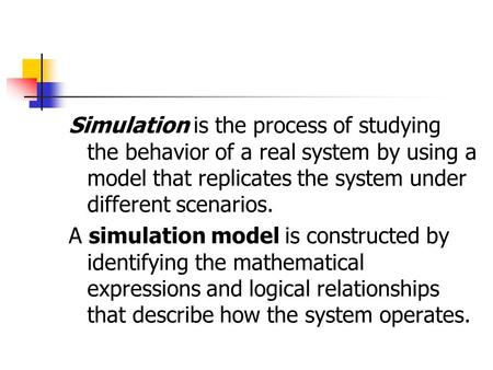 Simulation is the process of studying the behavior of a real system by using a model that replicates the system under different scenarios. A simulation.