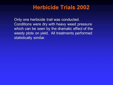Herbicide Trials 2002 Only one herbicide trail was conducted. Conditions were dry with heavy weed pressure which can be seen by the dramatic effect of.