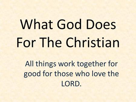 What God Does For The Christian All things work together for good for those who love the LORD.