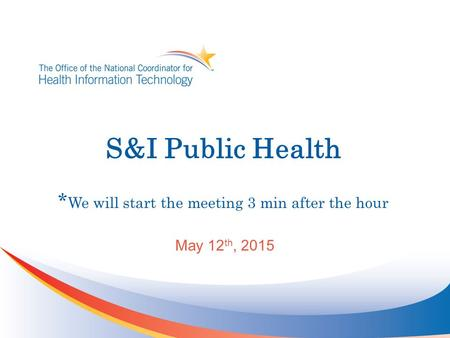 S&I Public Health * We will start the meeting 3 min after the hour May 12 th, 2015.