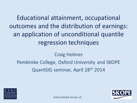 Www.skope.ox.ac.uk Educational attainment, occupational outcomes and the distribution of earnings: an application of unconditional quantile regression.