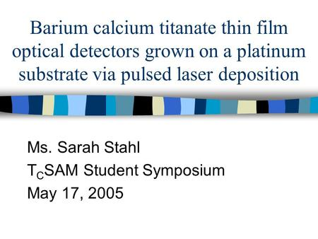 Barium calcium titanate thin film optical detectors grown on a platinum substrate via pulsed laser deposition Ms. Sarah Stahl T C SAM Student Symposium.