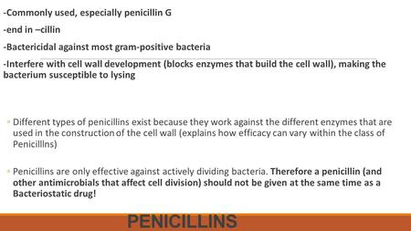 PENICILLINS -Commonly used, especially penicillin G -end in –cillin -Bactericidal against most gram-positive bacteria -Interfere with cell wall development.