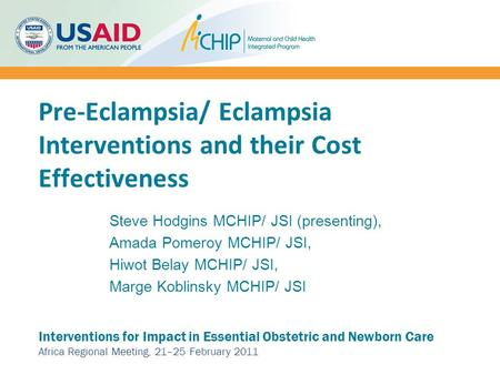 Pre-Eclampsia/ Eclampsia Interventions and their Cost Effectiveness Interventions for Impact in Essential Obstetric and Newborn Care Africa Regional Meeting,