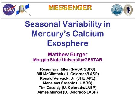 Seasonal Variability in Mercury's Calcium Exosphere Matthew Burger Morgan State University/GESTAR Rosemary Killen (NASA/GSFC) Bill McClintock (U. Colorado/LASP)