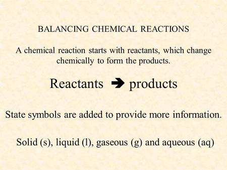BALANCING CHEMICAL REACTIONS A chemical reaction starts with reactants, which change chemically to form the products. Reactants  products State symbols.